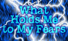 What Holds Me to My Fears